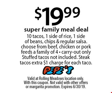 $19.99 super family meal deal 10 tacos, 1 side of rice, 1 side of beans, chips & regular salsa. choose from beef, chicken or pork feeds a family of 4 - carry-out only. Stuffed tacos not included. Steak tacos extra $1 charge for each taco. Valid at Rolling Meadows location only. With this coupon. Not valid with other offers or margarita promotion. Expires 6/30/19.