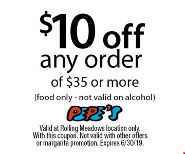 $10 off any orderof $35 or more (food only - not valid on alcohol). Valid at Rolling Meadows location only. With this coupon. Not valid with other offers or margarita promotion. Expires 6/30/19.