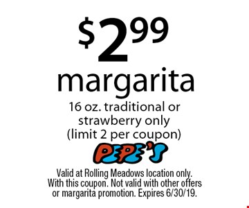 $2.99 margarita 16 oz. traditional or strawberry only (limit 2 per coupon). Valid at Rolling Meadows location only. With this coupon. Not valid with other offers or margarita promotion. Expires 6/30/19.