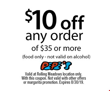 $10 off any orderof $35 or more (food only - not valid on alcohol). Valid at Rolling Meadows location only. With this coupon. Not valid with other offers or margarita promotion. Expires 8/30/19.