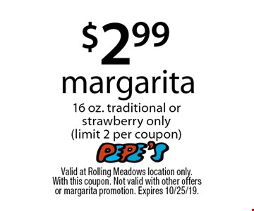 $2.99 margarita 16 oz. traditional or strawberry only (limit 2 per coupon). Valid at Rolling Meadows location only. With this coupon. Not valid with other offers or margarita promotion. Expires 10/25/19.