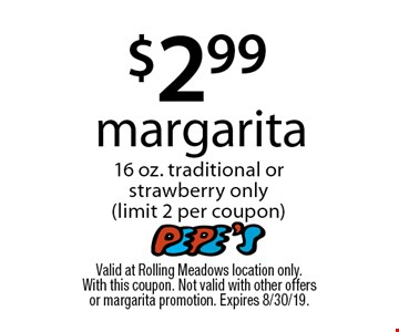 $2.99 margarita 16 oz. traditional or strawberry only (limit 2 per coupon). Valid at Rolling Meadows location only. With this coupon. Not valid with other offers or margarita promotion. Expires 8/30/19.