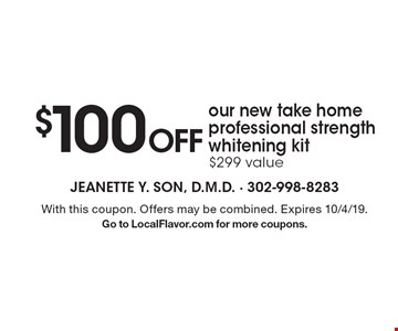 $100 Off our new take home professional strength whitening kit. $299 value. With this coupon. Offers may be combined. Expires 10/4/19. Go to LocalFlavor.com for more coupons.