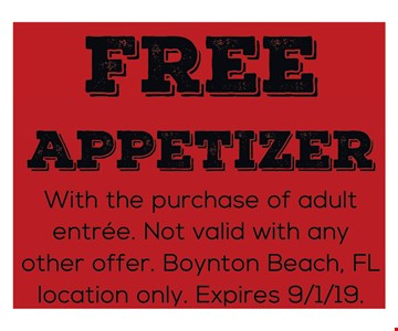 Free Appetizer With the purchase of adult entree. Not valid with any other offer. Boynton Beach, FL location only. Expires 9/1/19.