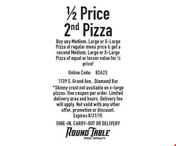 1/2 Price 2nd Pizza. Buy any Medium, Large or X-Large Pizza at regular menu price & get a second Medium, Large or X-Large Pizza of equal or lesser value for 1/2 price! Online code: 82A23. *Skinny crust not available on x-large pizzas. One coupon per order. Limited delivery area and hours. Delivery fee will apply. Not valid with any other offer, promotion or discount. Expires 8/31/19. DINE-IN, CARRY-OUT OR DELIVERY