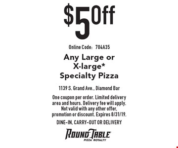 $5 off Any Large or X-large *Specialty Pizza. One coupon per order. Limited delivery area and hours. Delivery fee will apply. Not valid with any other offer, promotion or discount. Expires 8/31/19. DINE-IN, CARRY-OUT OR DELIVERY