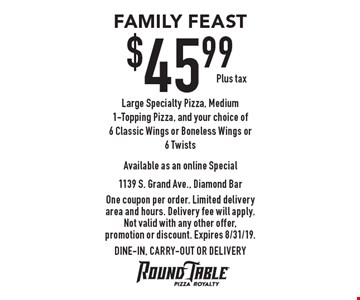 FAMILY FEAST: $45.99, Plus tax. Large Specialty Pizza, Medium 1-Topping Pizza, and your choice of 6 Classic Wings or Boneless Wings or 6 Twists. One coupon per order. Limited delivery area and hours. Delivery fee will apply. Not valid with any other offer, promotion or discount. Expires 8/31/19. DINE-IN, CARRY-OUT OR DELIVERY
