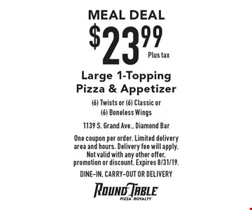 MEAL DEAL $23.99 Plus tax Large 1-Topping Pizza & Appetizer(6) Twists or (6) Classic or(6) Boneless Wings. One coupon per order. Limited delivery area and hours. Delivery fee will apply. Not valid with any other offer, promotion or discount. Expires 8/31/19. DINE-IN, CARRY-OUT OR DELIVERY