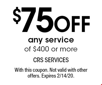 $75 off any service of $400 or more. With this coupon. Not valid with other offers. Expires 2/14/20.