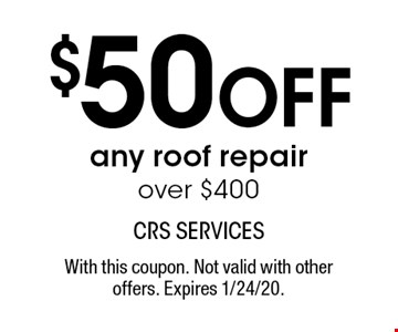 $50 OFF any roof repair over $400. With this coupon. Not valid with other offers. Expires 1/24/20.