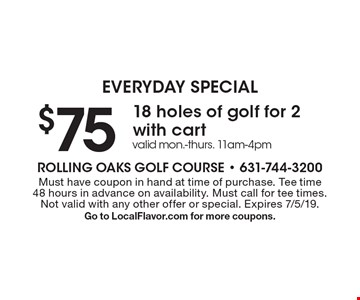 EVERYDAY SPECIAL. $75 18 holes of golf for 2 with cart. Valid Mon.-Thurs. 11am-4pm. Must have coupon in hand at time of purchase. Tee time 48 hours in advance on availability. Must call for tee times. Not valid with any other offer or special. Expires 7/5/19. Go to LocalFlavor.com for more coupons.