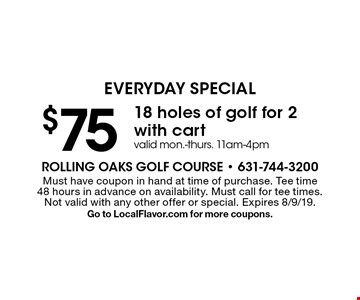 EVERYDAY SPECIAL. $75 18 holes of golf for 2 with cart. Valid mon.-thurs. 11am-4pm. Must have coupon in hand at time of purchase. Tee time 48 hours in advance on availability. Must call for tee times. Not valid with any other offer or special. Expires 8/9/19. Go to LocalFlavor.com for more coupons.