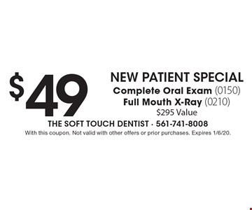 $49 New Patient Special Complete Oral Exam (0150) Full Mouth X-Ray (0210) $295 Value. With this coupon. Not valid with other offers or prior purchases. Expires 1/6/20.