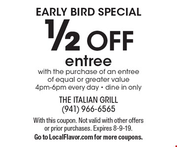 EARLY BIRD SPECIAL: 1/2 off entree with the purchase of an entree of equal or greater value, 4pm-6pm every day - dine in only. With this coupon. Not valid with other offers or prior purchases. Expires 8-9-19. Go to LocalFlavor.com for more coupons.