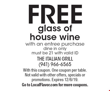 FREE glass of house wine with an entree purchase dine in only must be 21 with valid ID. With this coupon. One coupon per table. Not valid with other offers, specials or promotions. Expires 12/6/19. Go to LocalFlavor.com for more coupons.
