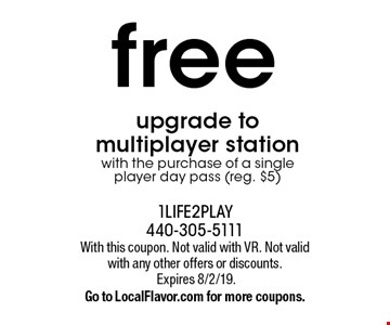Free upgrade to multiplayer station with the purchase of a single player day pass (reg. $5). With this coupon. Not valid with VR. Not valid with any other offers or discounts. Expires 8/2/19. Go to LocalFlavor.com for more coupons.