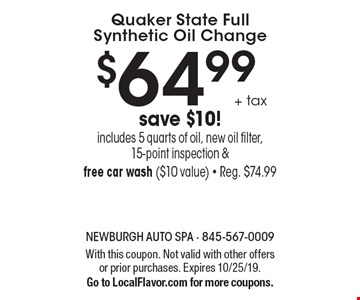 $64.99+ tax Quaker State Full Synthetic Oil Change save $10! includes 5 quarts of oil, new oil filter, 15-point inspection & free car wash ($10 value) - Reg. $74.99. With this coupon. Not valid with other offers or prior purchases. Expires 10/25/19.Go to LocalFlavor.com for more coupons.