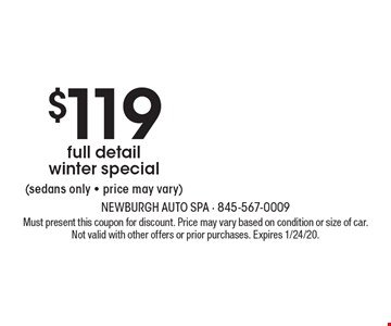 $119 full detail winter special (sedans only - price may vary). Must present this coupon for discount. Price may vary based on condition or size of car. Not valid with other offers or prior purchases. Expires 1/24/20.