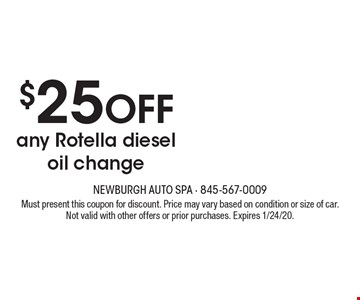 $25 off any Rotella diesel oil change. Must present this coupon for discount. Price may vary based on condition or size of car. Not valid with other offers or prior purchases. Expires 1/24/20.