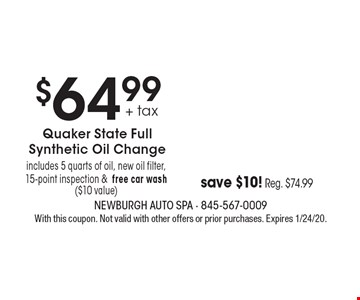 $64.99 + tax Quaker State Full Synthetic Oil Change. Includes 5 quarts of oil, new oil filter, 15-point inspection & free car wash ($10 value) save $10! Reg. $74.99. With this coupon. Not valid with other offers or prior purchases. Expires 1/24/20.