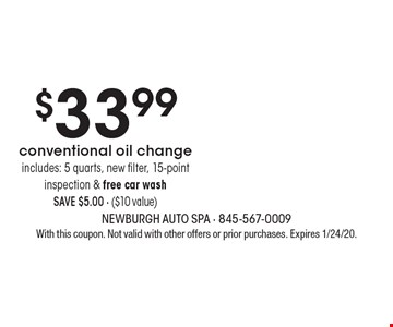 $33.99 conventional oil change. Includes: 5 quarts, new filter, 15-point inspection & free car wash. SAVE $5.00 - ($10 value). With this coupon. Not valid with other offers or prior purchases. Expires 1/24/20.