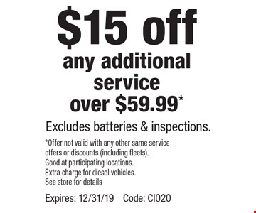 $15 off any additional service over $59.99* Excludes batteries & inspections. *Offer not valid with any other same service offers or discounts (including fleets). Good at participating locations. Extra charge for diesel vehicles. See store for details. Expires: 12/31/19. Code: CI020