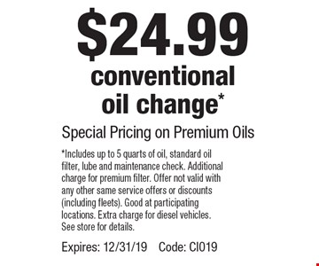 $24.99 conventional oil change* Special Pricing on Premium Oils. *Includes up to 5 quarts of oil, standard oil filter, lube and maintenance check. Additional charge for premium filter. Offer not valid with any other same service offers or discounts (including fleets). Good at participating locations. Extra charge for diesel vehicles. See store for details. Expires: 12/31/19. Code: CI019