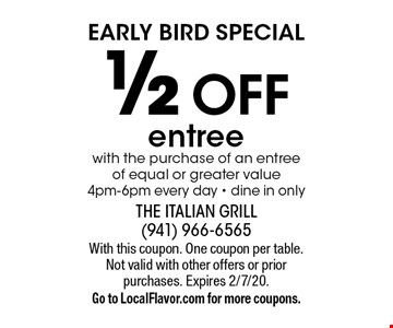 Early Bird Special 1/2 off entree with the purchase of an entree of equal or greater value 4pm-6pm every day • dine in only. With this coupon. One coupon per table. Not valid with other offers or prior purchases. Expires 2/7/20. Go to LocalFlavor.com for more coupons.