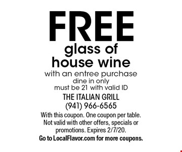 FREE glass of house wine with an entree purchase dine in only must be 21 with valid ID. With this coupon. One coupon per table. Not valid with other offers, specials or promotions. Expires 2/7/20. Go to LocalFlavor.com for more coupons.