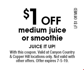 $1 Off medium juice or smoothie. With this coupon. Valid at Canyon Country & Copper Hill locations only. Not valid with other offers. Offer expires 7-5-19.