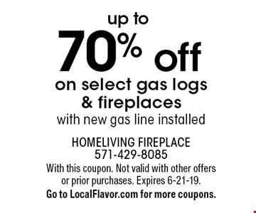 Up to 70% off on select gas logs & fireplaces with new gas line installed. With this coupon. Not valid with other offers or prior purchases. Expires 6-21-19. Go to LocalFlavor.com for more coupons.
