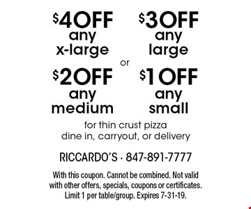 $1 OFF any small for thin crust pizza dine in, carryout, or delivery. $3 OFF any large for thin crust pizza dine in, carryout, or delivery. $2 OFF any medium for thin crust pizza dine in, carryout, or delivery. $4 OFF any x-large for thin crust pizza dine in, carryout, or delivery. With this coupon. Cannot be combined. Not valid with other offers, specials, coupons or certificates. Limit 1 per table/group. Expires 7-31-19.