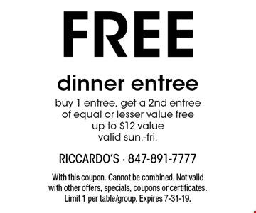 FREE dinner entree buy 1 entree, get a 2nd entree of equal or lesser value freeup to $12 value valid sun.-fri.. With this coupon. Cannot be combined. Not valid with other offers, specials, coupons or certificates. Limit 1 per table/group. Expires 7-31-19.
