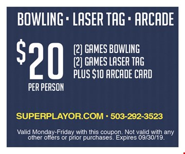 $20 per person. 2 games bowling, 2 games laser tag plus $10 arcade card. Valid Monday-Friday with this coupon. Not valid with any other offers or prior purchases. Expires 9-30-19.