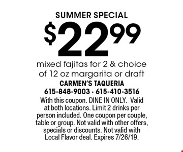 SUMMER special. $22.99 mixed fajitas for 2 & choice of 12 oz margarita or draft. With this coupon. DINE IN ONLY. Valid at both locations. Limit 2 drinks per person included. One coupon per couple, table or group. Not valid with other offers, specials or discounts. Not valid with Local Flavor deal. Expires 7/26/19.