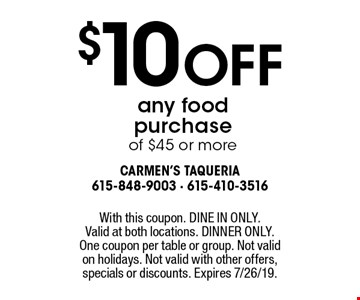 $10 off any food purchase of $45 or more. With this coupon. DINE IN ONLY. Valid at both locations. DINNER ONLY. One coupon per table or group. Not valid on holidays. Not valid with other offers, specials or discounts. Expires 7/26/19.