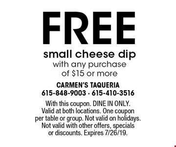 Free small cheese dip with any purchase of $15 or more. With this coupon. DINE IN ONLY. Valid at both locations. One coupon per table or group. Not valid on holidays. Not valid with other offers, specials or discounts. Expires 7/26/19.