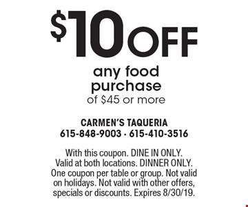 $10 off any food purchase of $45 or more . With this coupon. DINE IN ONLY. Valid at both locations. DINNER ONLY. One coupon per table or group. Not validon holidays. Not valid with other offers, specials or discounts. Expires 8/30/19.