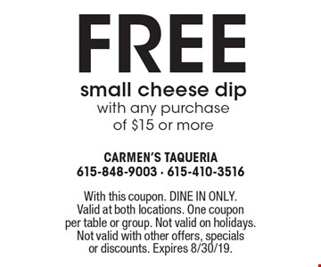 Free small cheese dip with any purchase of $15 or more . With this coupon. DINE IN ONLY. Valid at both locations. One couponper table or group. Not valid on holidays. Not valid with other offers, specialsor discounts. Expires 8/30/19.