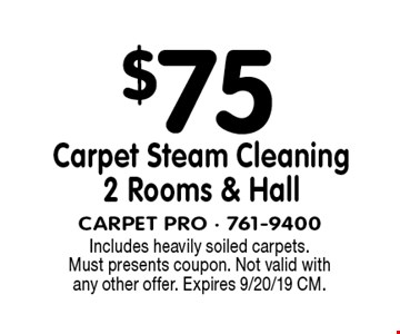 $75 Carpet Steam Cleaning 2 Rooms & Hall. Includes heavily soiled carpets. Must presents coupon. Not valid with any other offer. Expires 9/20/19 CM.