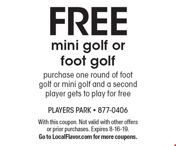 FREE mini golf or foot golf purchase one round of foot golf or mini golf and a second player gets to play for free. With this coupon. Not valid with other offers or prior purchases. Expires 8-16-19. Go to LocalFlavor.com for more coupons.