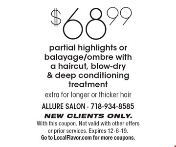 $68.99 partial highlights or balayage/ombre witha haircut, blow-dry & deep conditioning treatment extra for longer or thicker hair. New clients only. With this coupon. Not valid with other offers or prior services. Expires 12-6-19. Go to LocalFlavor.com for more coupons.