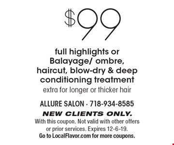 $99 full highlights or Balayage/ ombre, haircut, blow-dry & deep conditioning treatment extra for longer or thicker hair. New clients only. With this coupon. Not valid with other offers or prior services. Expires 12-6-19. Go to LocalFlavor.com for more coupons.