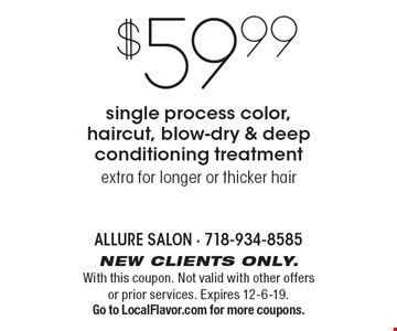 $59.99 single process color, haircut, blow-dry & deep conditioning treatment extra for longer or thicker hair. New clients only. With this coupon. Not valid with other offers or prior services. Expires 12-6-19. Go to LocalFlavor.com for more coupons.