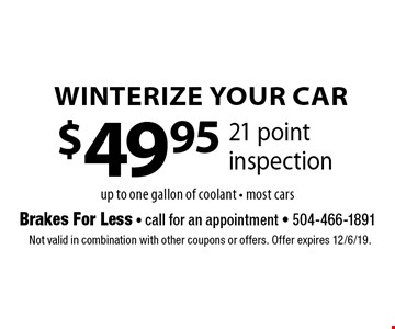 Winterize Your Car. $49.95 21 point inspection up to one gallon of coolant - most cars. Not valid in combination with other coupons or offers. Offer expires 12/6/19.