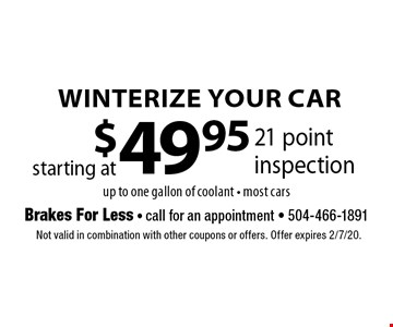 Winterize Your Car. Starting at $49.95 21 point inspection. Up to one gallon of coolant. Most cars. Not valid in combination with other coupons or offers. Offer expires 2/7/20.
