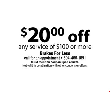 $20.00 off any service of $100 or more. Must mention coupon upon arrival. Not valid in combination with other coupons or offers.