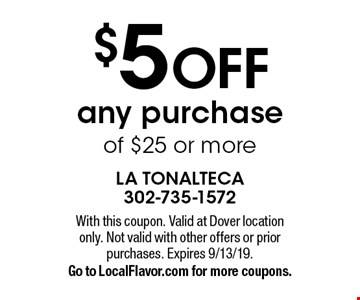 $5 OFF any purchase of $25 or more. With this coupon. Valid at Dover location only. Not valid with other offers or prior purchases. Expires 9/13/19. Go to LocalFlavor.com for more coupons.