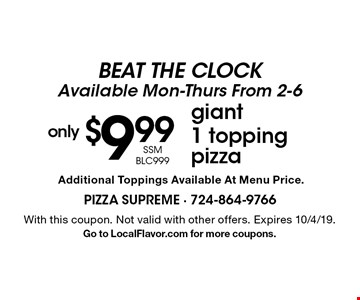 BEAT THE CLOCK. Available Mon-Thurs From 2-6. Only $9.99 for Giant 1 topping pizza (SSM BLC999). Additional Toppings Available At Menu Price. With this coupon. Not valid with other offers. Expires 10/4/19. Go to LocalFlavor.com for more coupons.