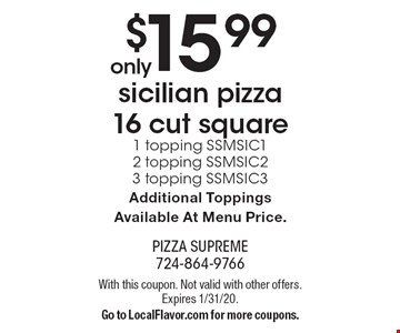 Only $15.99 sicilian pizza 16 cut square. 1 topping SSMSIC1. 2 topping SSMSIC2. 3 topping SSMSIC3. Additional Toppings Available At Menu Price. With this coupon. Not valid with other offers. Expires 1/31/20. Go to LocalFlavor.com for more coupons.